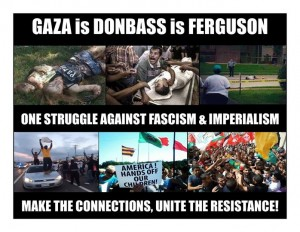 #Gaza is #Donbass is #Ferguson. One struggle against fascism and imperialism. #GazaUnderAttack #SaveDonbassPeople #FergusonShooting #JusticeForMikeBrown